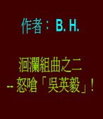 洄瀾組曲之二  -- 怒嗆「吳英毅」!◎作者B.H.