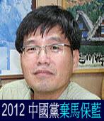2012 中國黨棄馬保藍◎文/郭長豐