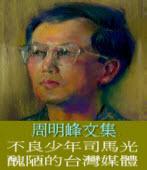 不良少年司馬光─醜陋的台灣媒體 ◎文/周明峰