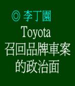Toyota 召回品牌車案的政治面◎文/李丁園