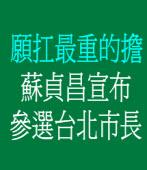 願扛最重的擔 蘇貞昌宣布參選台北市長