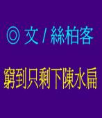 窮到只剩下陳水扁 /◎作家絲柏客