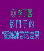 那門子的藍綠諫言的差異◎文/李丁園