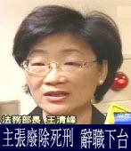 主張廢除死刑 法務部長王清峰辭職下台