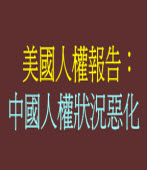 美國人權報告:中國人權狀況惡化