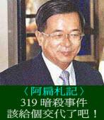 〈阿扁札記〉319暗殺事件該給個交代了吧!◎陳水扁