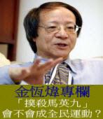 《金恆煒專欄》「撲殺馬英九」會不會成全民運動?