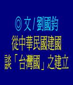 從中華民國建國談「台灣國」之建立/◎ 劉國鈞