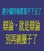 《中國時報社論》辯論,就是辯論,別再繞圈子了