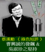 蔡漢勳《 綠色短評 》曹興誠的發飆與吳淑珍之堅持
