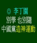 別學  也別隨中國黨造神運動◎文/李丁園