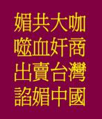 噬血奸商 吃飽太閒陪共匪;出賣台灣、諂媚中國