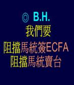 我們要阻擋馬統簽ECFA、阻擋馬統賣台 /◎ B.H.