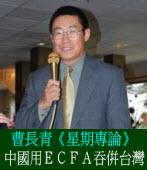 曹長青《星期專論》中國用ECFA吞併台灣