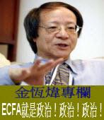 《金恆煒專欄》ECFA就是政治!政治!政治!