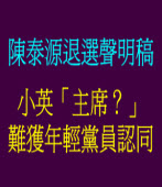 陳泰源退選聲明稿 : 小英「主席?」 難獲年輕黨員認同/◎ 陳泰源