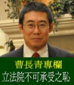 曹長青專欄╱立法院不可承受之恥