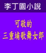 《 李丁園小說》可敬的三重埔歌舞女郎 |台灣e新聞