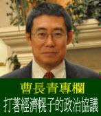 曹長青專欄╱打著經濟幌子的政治協議