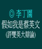假如我是蔡英文(評雙英大辯論)◎文/李丁園