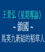 《星期專論》鎖國 ─ 馬英九新結的稻草人/ 作者王景弘