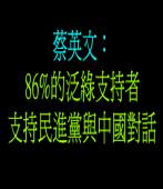 蔡英文:高達86%的泛綠支持者支持民進黨與中國對話
