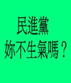 民進黨妳不生氣嗎?/◎雲端行者 獨眼鷹