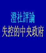 澄社評論:失控的中央政府/◎ 瞿海源