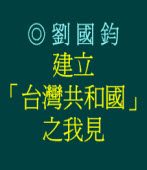 建立「台灣共和國」之我見/◎劉國鈞