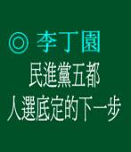 民進黨五都人選底定的下一步◎文/ 李丁園