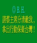 請蔡主席分清敵我, 拿出行動保衛台灣 !/ ◎B. H.