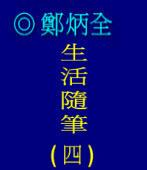 生活隨筆 (四)/ ◎鄭炳全