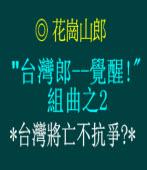 台灣郎--覺醒! 組曲之2/台灣將亡不抗爭?