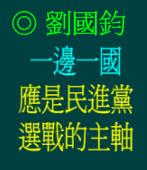 「一邊一國」應是民進黨選戰的主軸/◎劉國鈞
