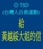 給黃越綏大姐的信◎TSD(台灣人自救運動)