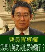 《曹長青專欄》馬英九燒成灰也要做騙子?