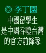 中國留學生是中國吞噬台灣的官方前鋒隊◎文/李丁園
