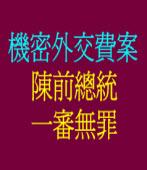 機密外交費案 陳前總統一審無罪