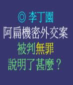 阿扁機密外交案被判無罪說明了甚麼﹖◎文/李丁園