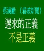 蔡漢勳《看破新聞》遲來的正義  不是正義