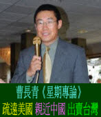 《星期專論》 疏遠美國 親近中國 出賣台灣