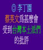 蔡英文為甚麼會受到台灣本土派們的批評◎文/李丁園