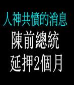 人神共憤的消息:陳前總統延押2個月