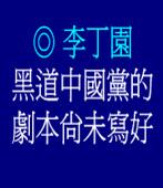 黑道中國黨的劇本尚未寫好◎文/李丁園