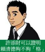 許添財可以證明賴清德夠不夠「格」◎文/陳泰源