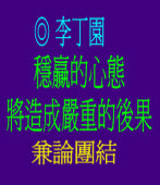 穩贏的心態將造成嚴重的後果兼論團結◎文/李丁園