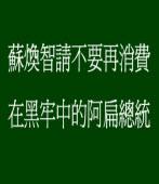蘇煥智請不要再消費在黑牢中的阿扁總統
