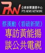 蔡漢勳《看破新聞》訪黃能揚談公共電視PNN
