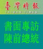【台灣時報】書面專訪 陳前總統