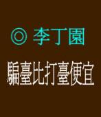 騙臺比打臺便宜◎文/ 李丁園